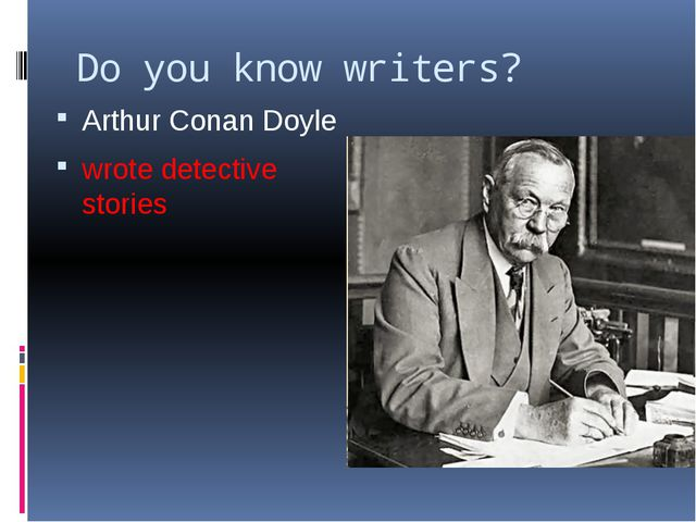 Do you know writers? Arthur Conan Doyle wrote detective stories