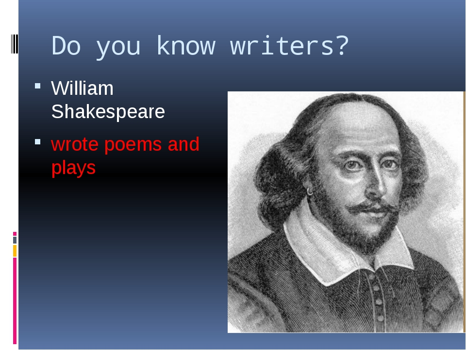 Do you know writers? William Shakespeare wrote poems and plays