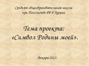 Тема проекта: «Символ Родины моей». Средняя общеобразовательная школа при Пос