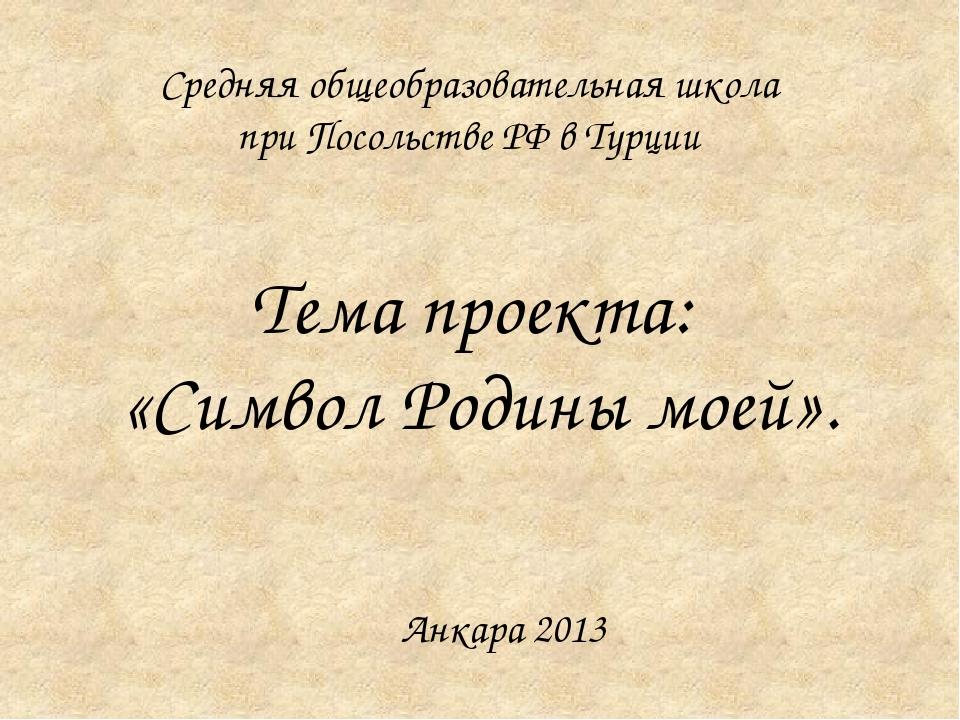 Тема проекта: «Символ Родины моей». Средняя общеобразовательная школа при Пос...