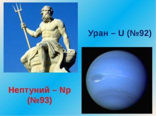Нептуний – Np (№93) Уран – U (№92)