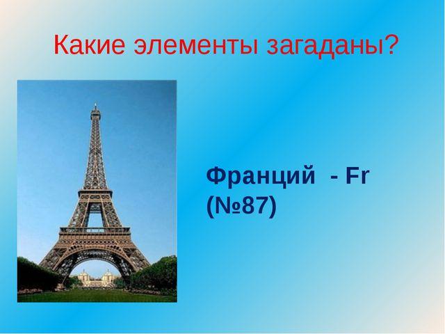 Какие элементы загаданы? Франций - Fr (№87)