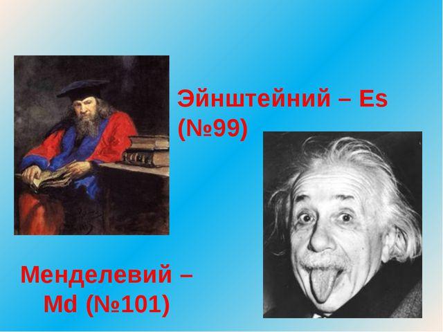 Менделевий – Md (№101) Эйнштейний – Es (№99)