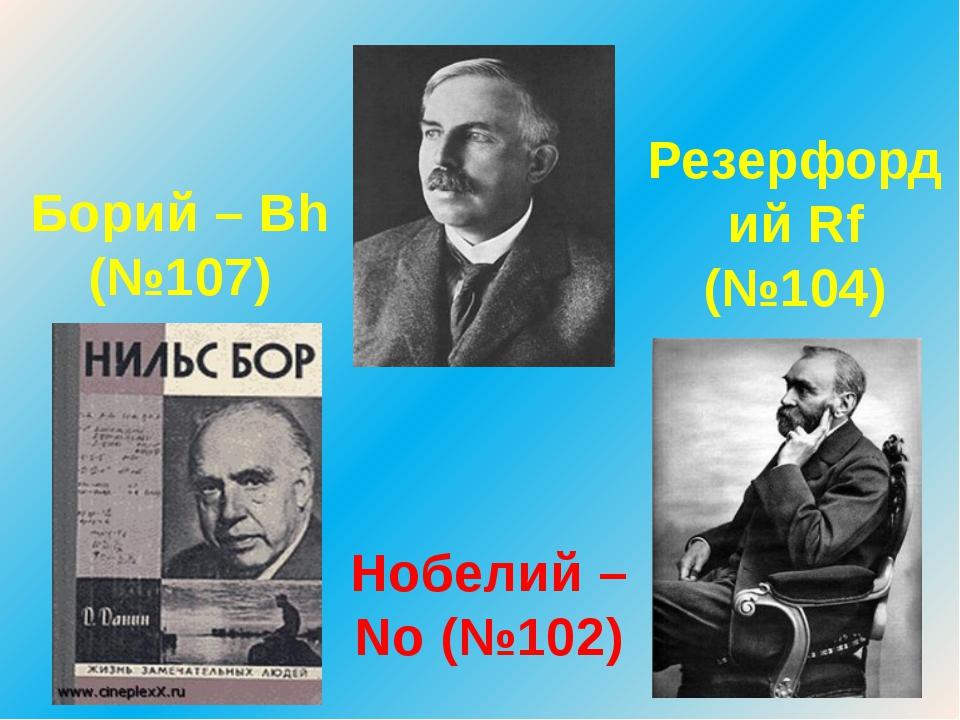 Борий – Bh (№107) Нобелий – No (№102) Резерфордий Rf (№104)