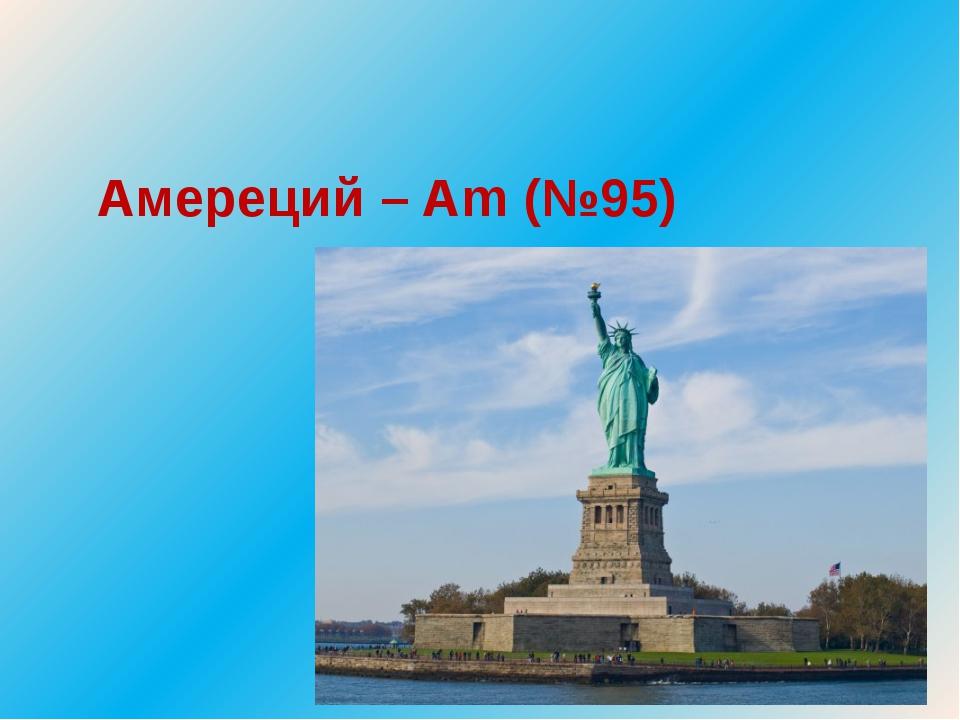Амереций – Am (№95)