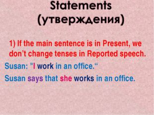 1) If the main sentence is in Present, we don't change tenses in Reported sp