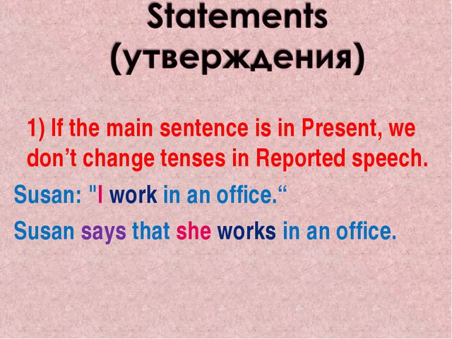 1) If the main sentence is in Present, we don't change tenses in Reported sp...