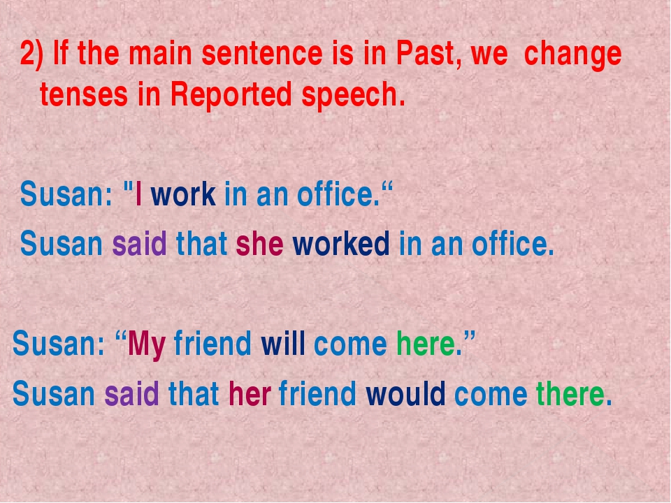 2) If the main sentence is in Past, we change tenses in Reported speech. Sus...