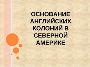 ОСНОВАНИЕ АНГЛИЙСКИХ КОЛОНИЙ В СЕВЕРНОЙ АМЕРИКЕ