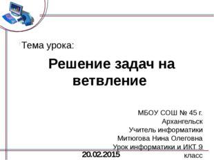 Решение задач на ветвление МБОУ СОШ № 45 г. Архангельск Учитель информатики