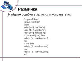 Разминка Найдите ошибки в записях и исправьте их. Program Primer1; var a,b,c