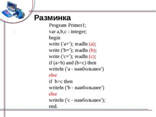 Разминка Program Primer1; var a,b,c : integer; begin write ('а='); readln (a)