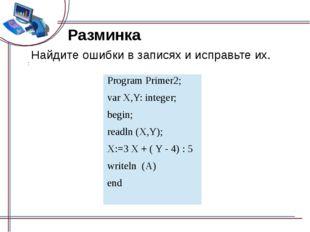 Разминка Найдите ошибки в записях и исправьте их. Program Primer2; varX,Y: in