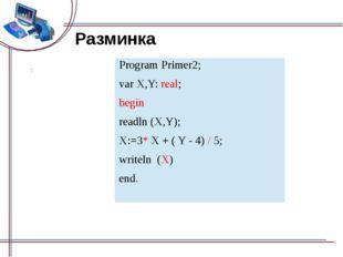 Разминка End. Program Primer2; varX,Y:real; begin readln(X,Y); X:=3*X + ( Y -