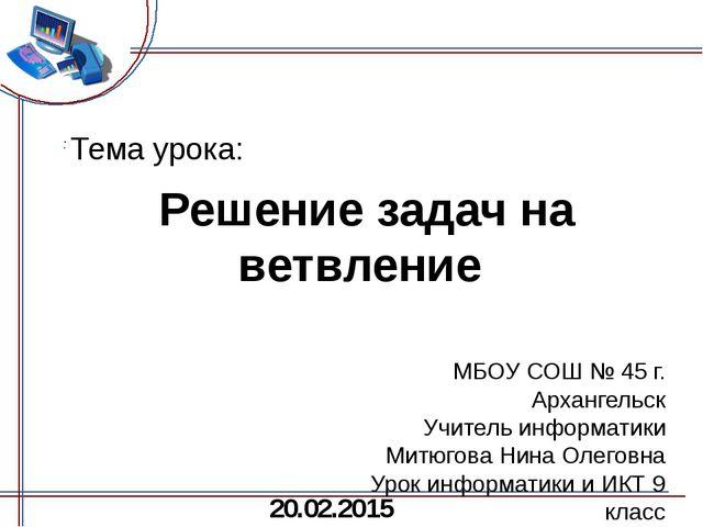 Решение задач на ветвление МБОУ СОШ № 45 г. Архангельск Учитель информатики...