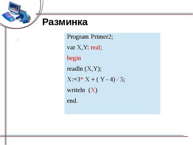 Разминка End. Program Primer2; varX,Y:real; begin readln(X,Y); X:=3*X + ( Y -...