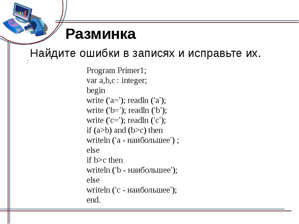 Разминка Найдите ошибки в записях и исправьте их. Program Primer1; var a,b,c...