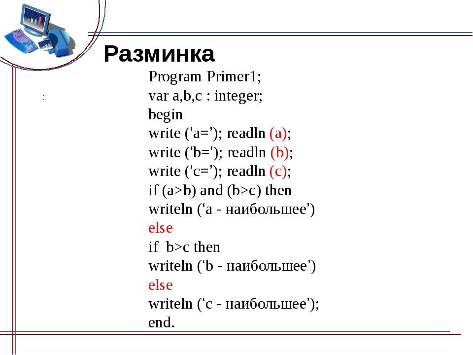 Разминка Program Primer1; var a,b,c : integer; begin write ('а='); readln (a)...