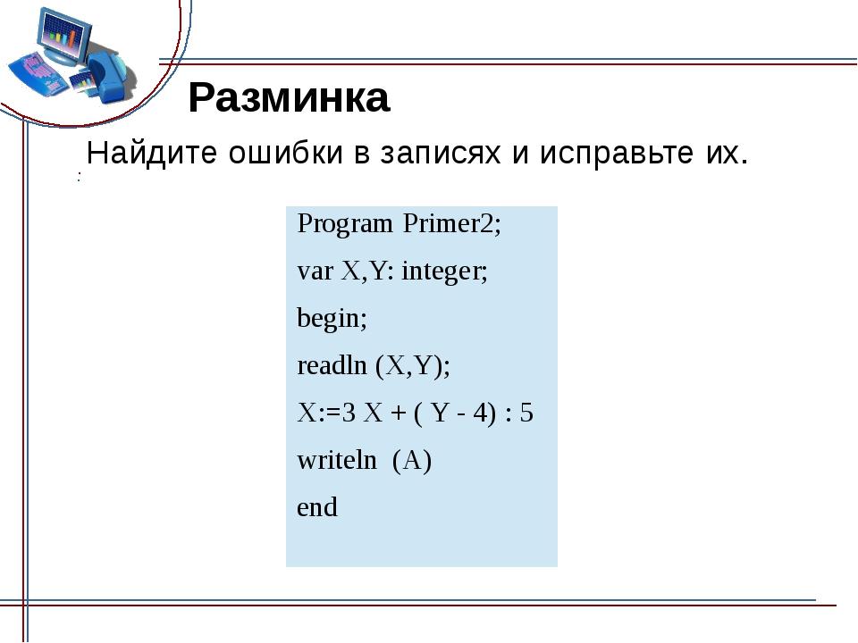 Разминка Найдите ошибки в записях и исправьте их. Program Primer2; varX,Y: in...