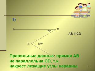 * 3) A B C D 70º 110º AB II CD Правильные данные: прямая AB не параллельна CD