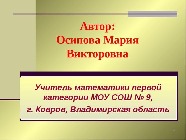 * Автор: Осипова Мария Викторовна Учитель математики первой категории МОУ СОШ...