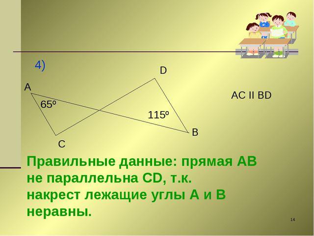 * 4) A C D B 65º 115º AC II BD Правильные данные: прямая AB не параллельна CD...