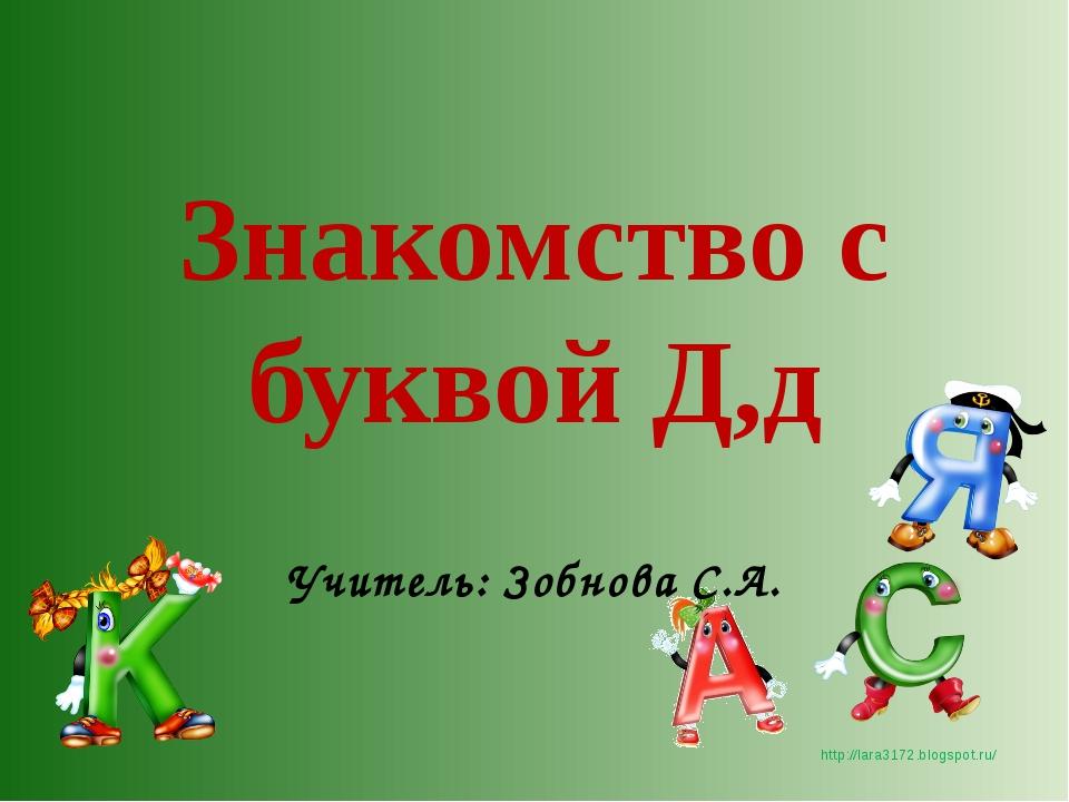 Знакомство с буквой Д,д Учитель: Зобнова С.А. http://lara3172.blogspot.ru/