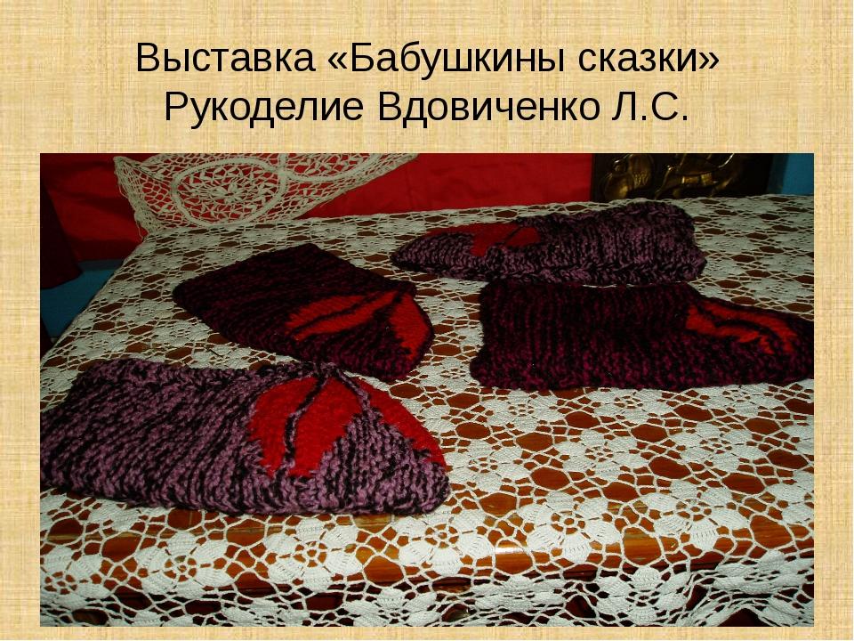 Выставка «Бабушкины сказки» Рукоделие Вдовиченко Л.С.