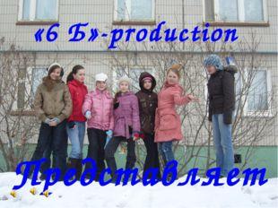 «6 Б»-рroduction Представляет