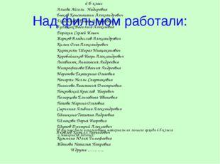 Над фильмом работали: 6 Б класс Алиева Айсель Надировна Быков Константин Алек