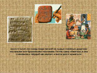 около 6 тысяч лет назад люди писалИ на сырых глиняных дощечках костяными или