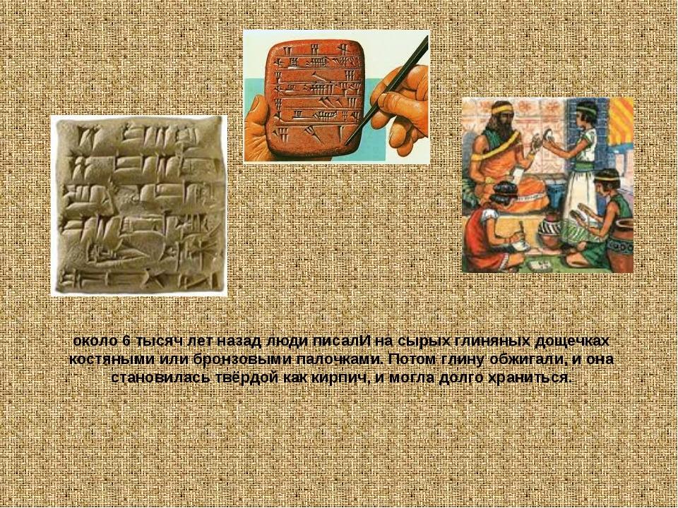 около 6 тысяч лет назад люди писалИ на сырых глиняных дощечках костяными или...