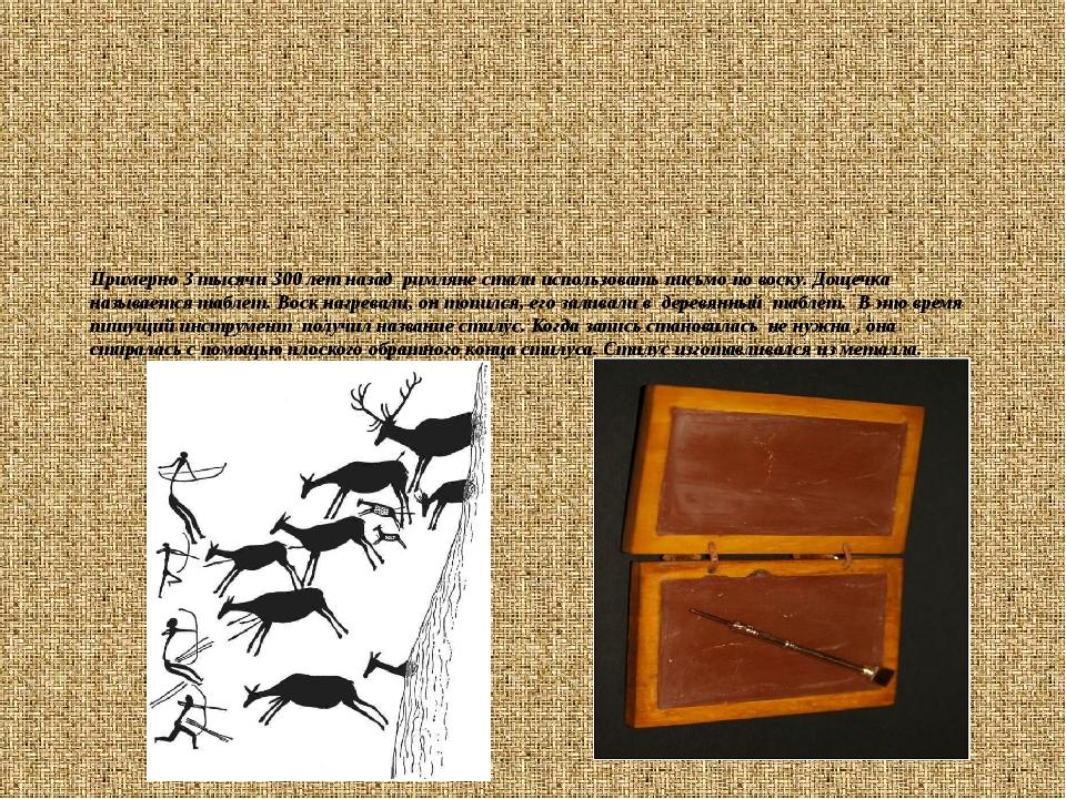 Примерно 3 тысячи 300 лет назад римляне стали использовать письмо по воску. Д...