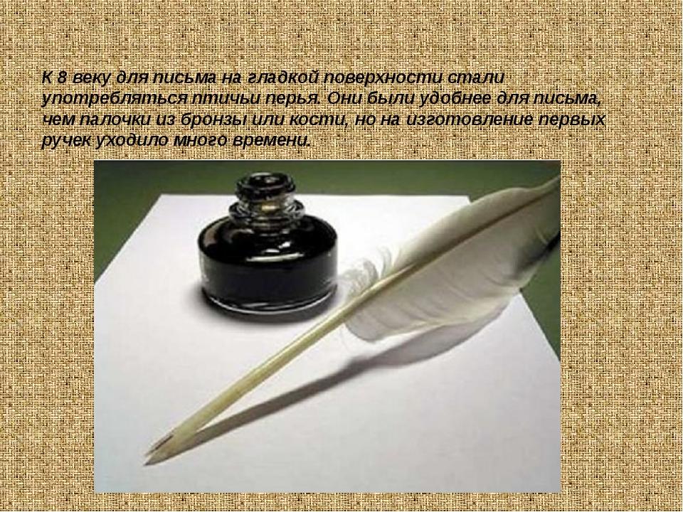 К 8 веку для письма на гладкой поверхности стали употребляться птичьи перья....