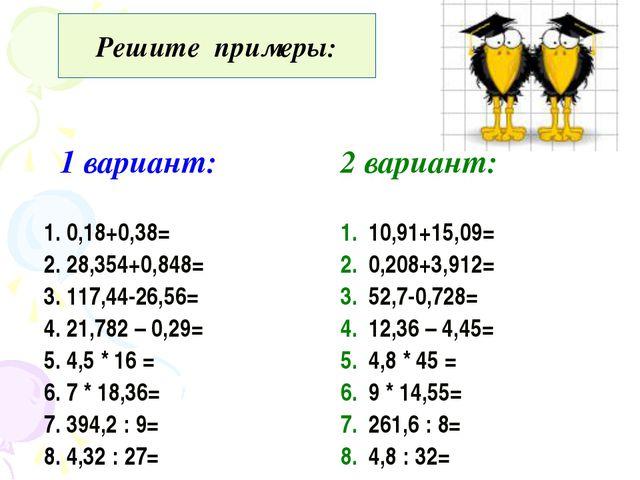 Решите примеры: 1 вариант: 2 вариант: 1. 0,18+0,38= 2. 28,354+0,848= 3. 117,...