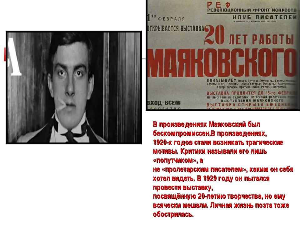 В произведениях Маяковский был бескомпромиссен.В произведениях, 1920-х годов...