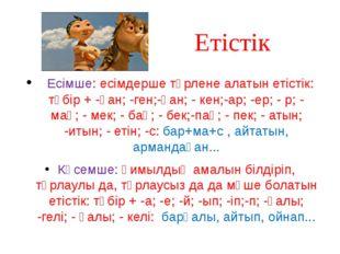 Етістік Есімше: есімдерше түрлене алатын етістік: түбір + -ған; -ген;-қан; -