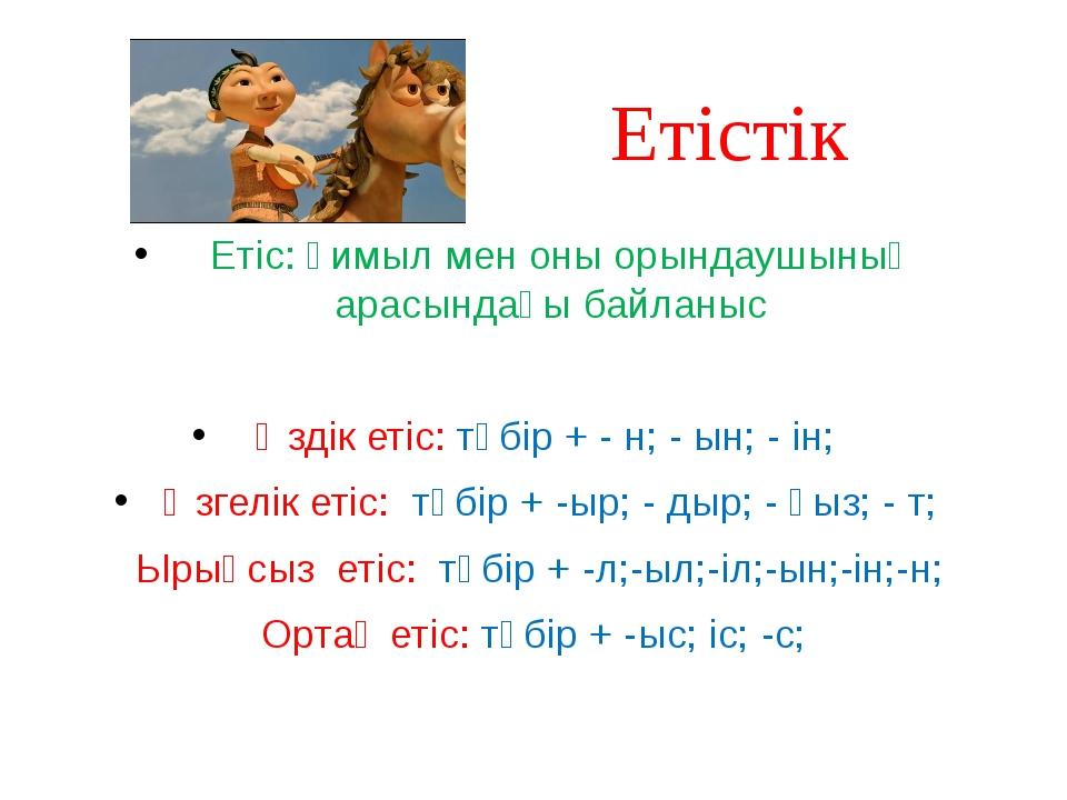 Етістік Етіс: қимыл мен оны орындаушының арасындағы байланыс Өздік етіс: түбі...