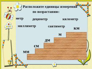 Расположите единицы измерения по возрастанию: дециметр километр метр сантиме