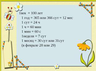 1век = 100 лет 1 год = 365 или 366 сут = 12 мес 1 сут = 24 ч 1 ч = 60 мин 1