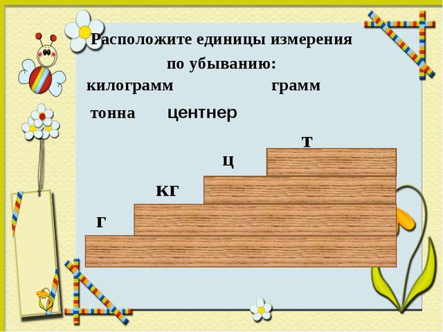 Расположите единицы измерения по убыванию: килограмм грамм тонна г кг т центн...