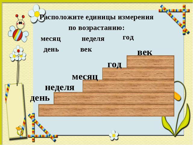 Расположите единицы измерения по возрастанию: месяц неделя год день век день...