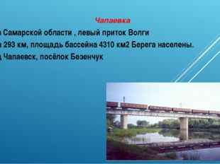 Чапаевка Река в Самарской области , левый приток Волги Длина 293 км, площадь