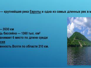 Длина — 3530 км Площадь бассейна — 1360 тыс. км² Волга занимает 6 место по дл