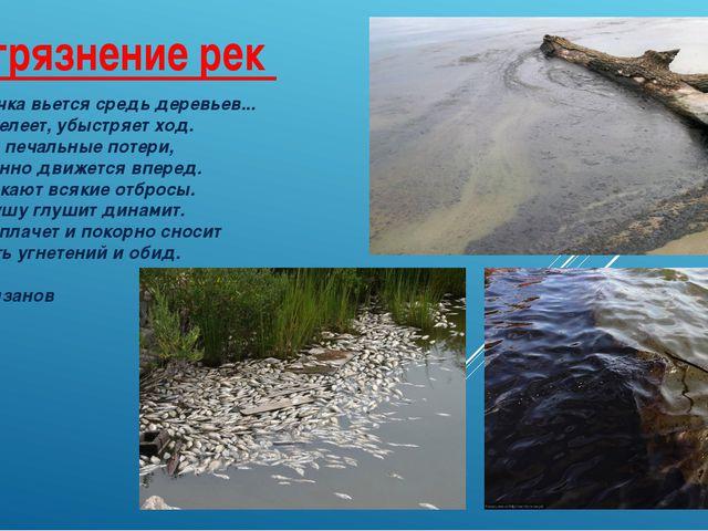 Загрязнение рек Лесная речка вьется средь деревьев... Там, где мелеет, убыстр...