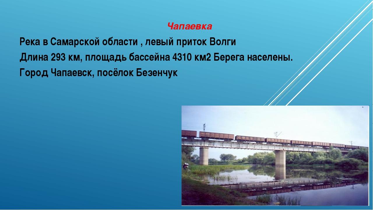 Чапаевка Река в Самарской области , левый приток Волги Длина 293 км, площадь...