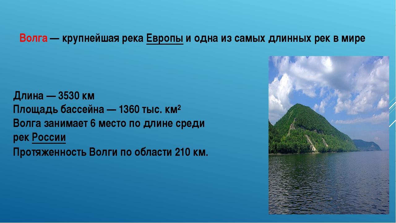 Длина — 3530 км Площадь бассейна — 1360 тыс. км² Волга занимает 6 место по дл...