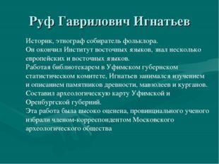 Руф Гаврилович Игнатьев Историк, этнограф собиратель фольклора. Он окончил Ин