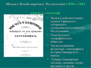 Михаил Владимирович Лоссиевский (1850—1884) краевед, этнограф Являлся действи