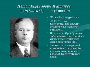 Пётр Михайлович Кудряшев (1797—1827) публицист Жил в Верхнеуральске. С 1819—